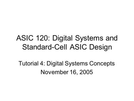 ASIC 120: Digital Systems and Standard-Cell ASIC Design Tutorial 4: Digital Systems Concepts November 16, 2005.