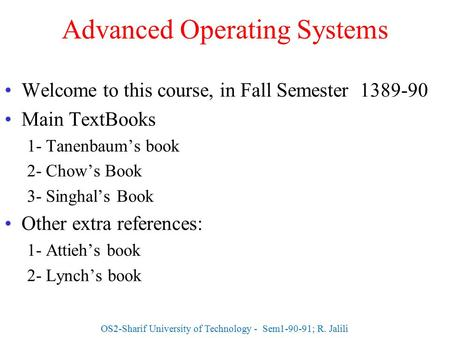 Advanced Operating Systems Welcome to this course, in Fall Semester 1389-90 Main TextBooks 1- Tanenbaum's book 2- Chow's Book 3- Singhal's Book Other extra.