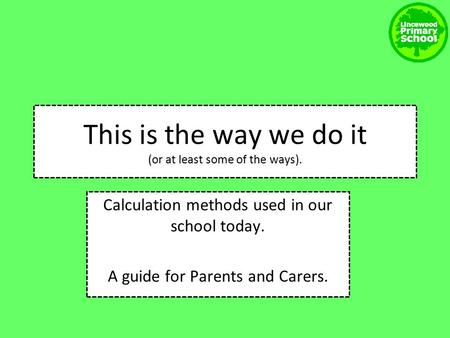 Calculation methods used in our school today. A guide for Parents and Carers. This is the way we do it (or at least some of the ways).