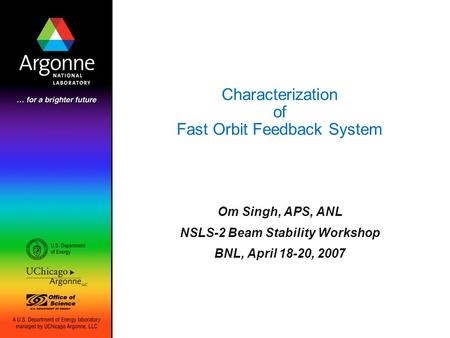 Characterization of Fast Orbit Feedback System Om Singh, APS, ANL NSLS-2 Beam Stability Workshop BNL, April 18-20, 2007.