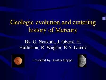 Geologic evolution and cratering history of Mercury By: G. Neukum, J. Oberst, H. Hoffmann, R. Wagner, B.A. Ivanov Presented by: Kristin Hepper.