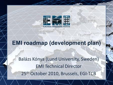 EMI INFSO-RI-261611 EMI roadmap (development plan) Balázs Kónya (Lund University, Sweden) EMI Technical Director 25 th October 2010, Brussels, EGI-TCB.