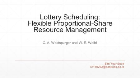 Lottery Scheduling: Flexible Proportional-Share Resource Management Sim YounSeok C. A. Waldspurger and W. E. Weihl.