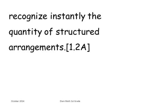 Recognize instantly the quantity of structured arrangements.[1.2A] October 2014Elem Math 1st Grade.
