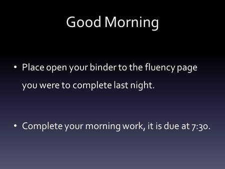 Good Morning Place open your binder to the fluency page you were to complete last night. Complete your morning work, it is due at 7:30.