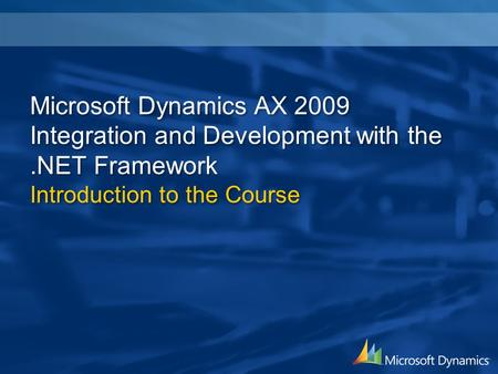 Microsoft Dynamics AX 2009 Integration and Development with the.NET Framework Introduction to the Course.