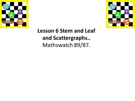 Lesson 6 Stem and Leaf and Scattergraphs.. Mathswatch 89/87.