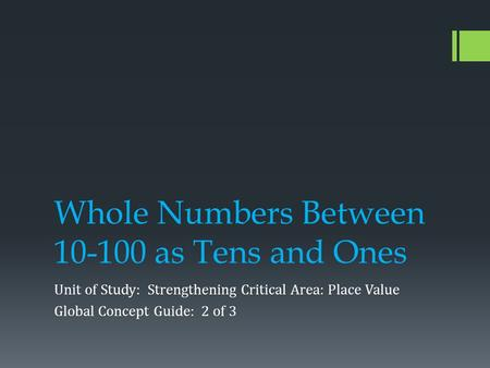 Whole Numbers Between 10-100 as Tens and Ones Unit of Study: Strengthening Critical Area: Place Value Global Concept Guide: 2 of 3.