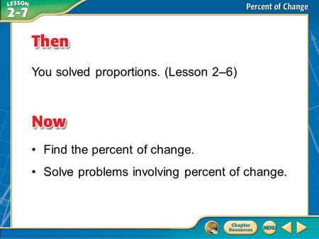 Then/Now You solved proportions. (Lesson 2–6) Find the percent of change. Solve problems involving percent of change.