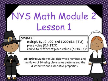 NYS Math Module 2 Lesson 1 Objective: Multiply multi-digit whole numbers and multiples of 10 using place value patterns and the distributive and associative.