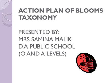 ACTION PLAN OF BLOOMS TAXONOMY PRESENTED BY: MRS SAMINA MALIK D.A PUBLIC SCHOOL (O AND A LEVELS)