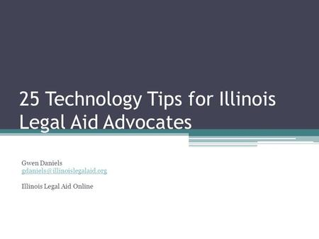25 Technology Tips for Illinois Legal Aid Advocates Gwen Daniels Illinois Legal Aid Online.