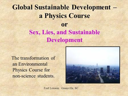 Global Sustainable Development – a Physics Course or Sex, Lies, and Sustainable Development The transformation of an Environmental Physics Course for non-science.