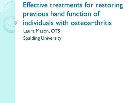 Effective treatments for restoring previous hand function of individuals with osteoarthritis Laura Mason, OTS Spalding University.