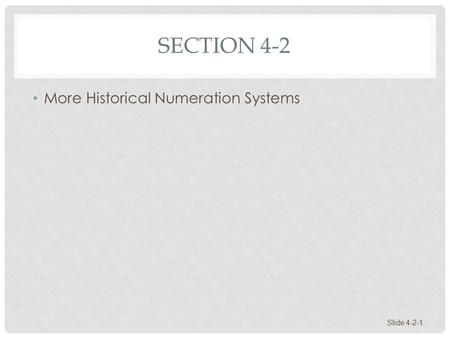 SECTION 4-2 More Historical Numeration Systems Slide 4-2-1.