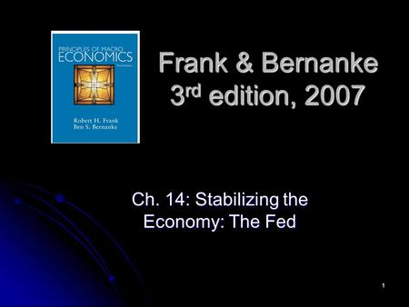 1 Frank & Bernanke 3 rd edition, 2007 Ch. 14: Stabilizing the Economy: The Fed.