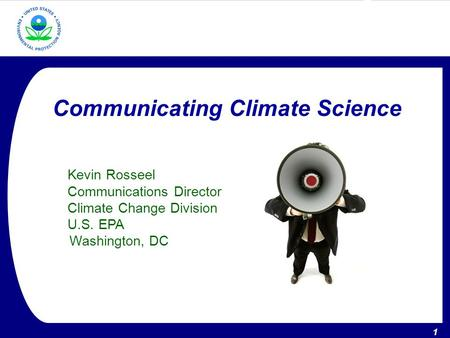 1 U.S. Environmental Protection Agency – Climate Change Division 1 Communicating Climate Science Kevin Rosseel Communications Director Climate Change Division.