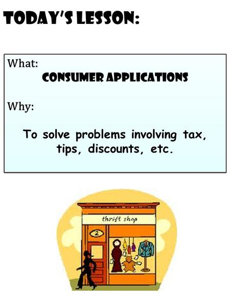 Today's Lesson: What: Consumer Applications Why: To solve problems involving tax, tips, discounts, etc. What: Consumer Applications Why: To solve problems.