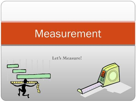 Let's Measure! Measurement. What are some things you measure? height weight distance speed.