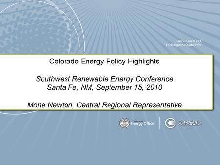 Colorado Energy Policy Highlights Southwest Renewable Energy Conference Santa Fe, NM, September 15, 2010 Mona Newton, Central Regional Representative.