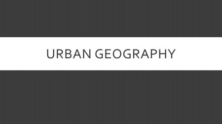 URBAN GEOGRAPHY. LEARNING OUTCOME  Understanding of why people live in cities and where cities originated.