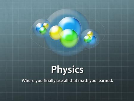 Physics Where you finally use all that math you learned.