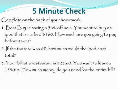 5 Minute Check Complete on the back of your homework. 1. Best Buy is having a 30% off sale. You want to buy an ipod that is marked $160. How much are you.