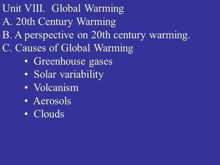 Unit VIII. Global Warming A. 20th Century Warming B. A perspective on 20th century warming. C. Causes of Global Warming Greenhouse gases Solar variability.