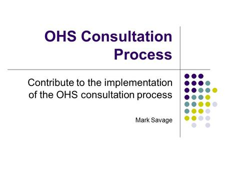 OHS Consultation Process Contribute to the implementation of the OHS consultation process Mark Savage.