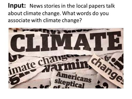 Input: News stories in the local papers talk about climate change. What words do you associate with climate change?