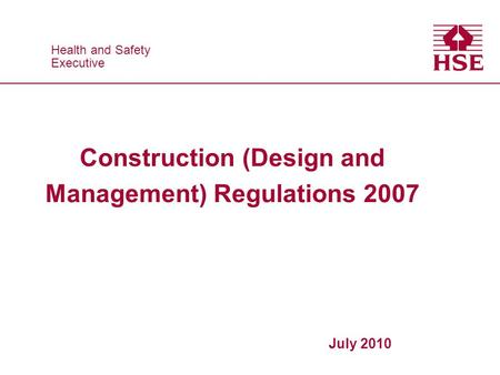 Health and Safety Executive Health and Safety Executive Construction (Design and Management) Regulations 2007 July 2010.