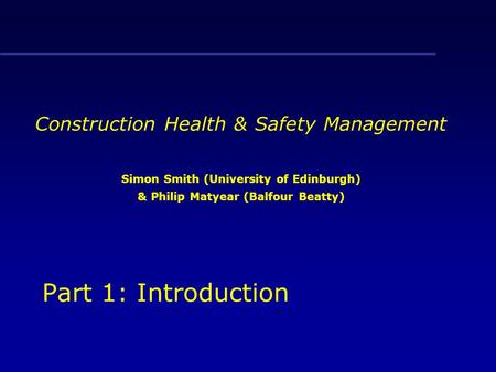 Construction Health & Safety Management Simon Smith (University of Edinburgh) & Philip Matyear (Balfour Beatty) Part 1: Introduction.