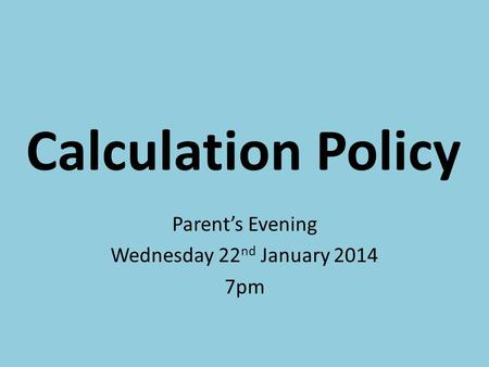 Calculation Policy Parent's Evening Wednesday 22 nd January 2014 7pm.