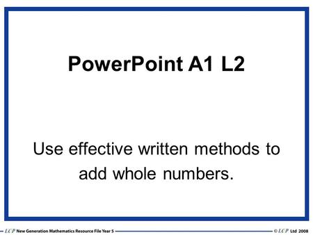 PowerPoint A1 L2 Use effective written methods to add whole numbers.