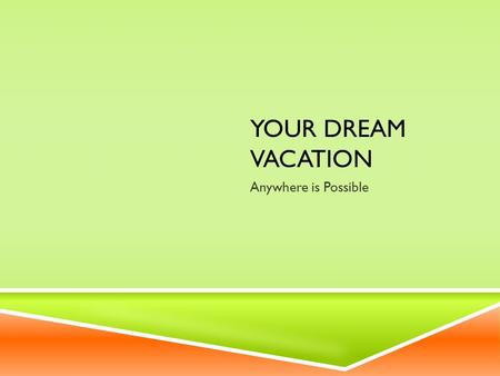 YOUR DREAM VACATION Anywhere is Possible. PICK A SPOT  For this assignment you can choose to travel anywhere in the world. Nothing is off limits.  Go.