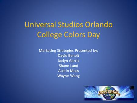 Universal Studios Orlando College Colors Day Marketing Strategies Presented by: David Benoit Jaclyn Garris Shane Land Austin Moss Wayne Wang.