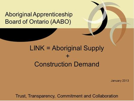 LINK = Aboriginal Supply + Construction Demand January 2013 Trust, Transparency, Commitment and Collaboration Aboriginal Apprenticeship Board of Ontario.