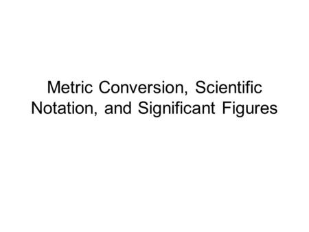 Metric Conversion, Scientific Notation, and Significant Figures.