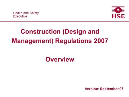 Health and Safety Executive Health and Safety Executive Construction (Design and Management) Regulations 2007 Overview Version: September 07.