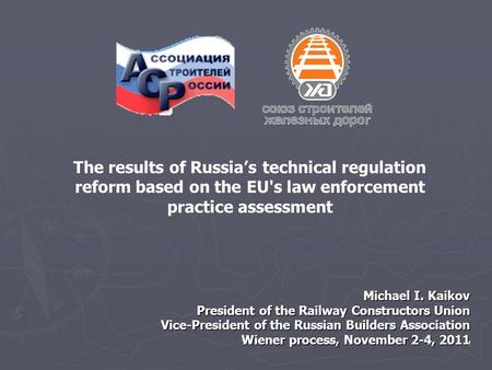 1 Michael I. Kaikov President of the Railway Constructors Union Vice-President of the Russian Builders Association Wiener process, November 2-4, 2011 The.