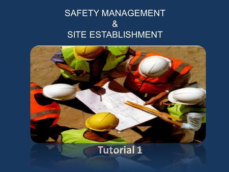SAFETY MANAGEMENT & SITE ESTABLISHMENT Tutorial 1.