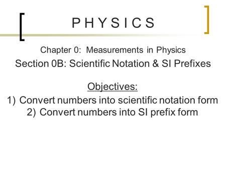 P H Y S I C S Chapter 0: Measurements in Physics Section 0B: Scientific Notation & SI Prefixes Objectives: 1)Convert numbers into scientific notation form.