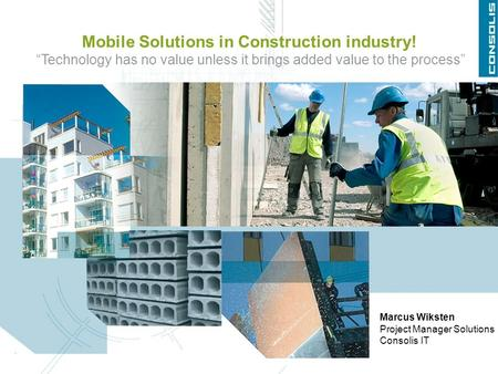 "Mobile Solutions in Construction industry! ""Technology has no value unless it brings added value to the process"" Marcus Wiksten Project Manager Solutions."
