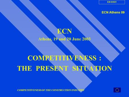 COMPETITIVENESS OF THE CONSTRUCTION INDUSTRY ECN Athens, 19 and 20 June 2003 COMPETITIVENESS : THE PRESENT SITUATION ECN Athens 09 EB 03/025.