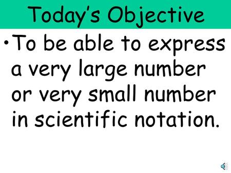 Today's Objective To be able to express a very large number or very small number in scientific notation.