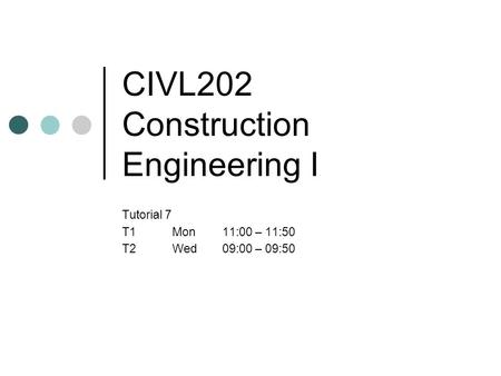 CIVL202 Construction Engineering I Tutorial 7 T1Mon11:00 – 11:50 T2Wed09:00 – 09:50.