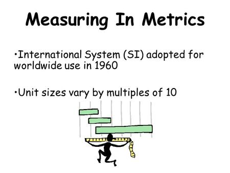 Measuring In Metrics International System (SI) adopted for worldwide use in 1960 Unit sizes vary by multiples of 10.