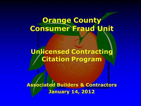 Orange County Consumer Fraud Unit Unlicensed Contracting Citation Program Associated Builders & Contractors January 14, 2012.