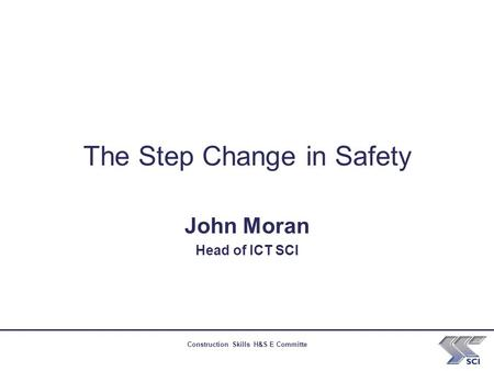 Construction Skills H&S E Committe The Step Change in Safety John Moran Head of ICT SCI.