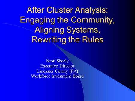 After Cluster Analysis: Engaging the Community, Aligning Systems, Rewriting the Rules Scott Sheely Executive Director Lancaster County (PA) Workforce Investment.